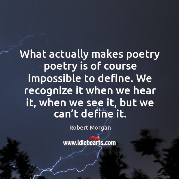 What actually makes poetry poetry is of course impossible to define. Robert Morgan Picture Quote