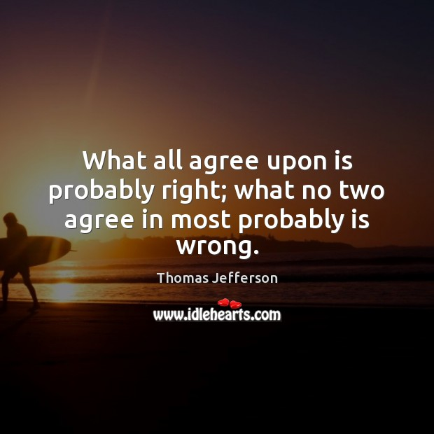 Image, What all agree upon is probably right; what no two agree in most probably is wrong.