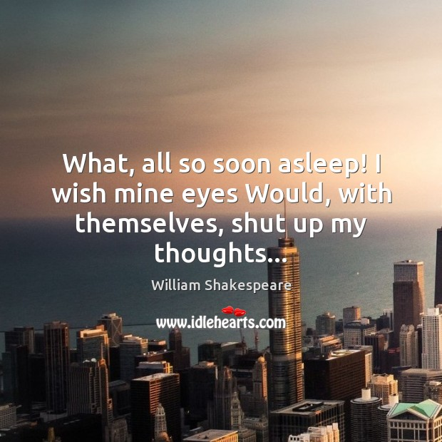 Image, What, all so soon asleep! I wish mine eyes Would, with themselves, shut up my thoughts…