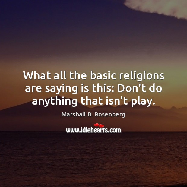 What all the basic religions are saying is this: Don't do anything that isn't play. Marshall B. Rosenberg Picture Quote
