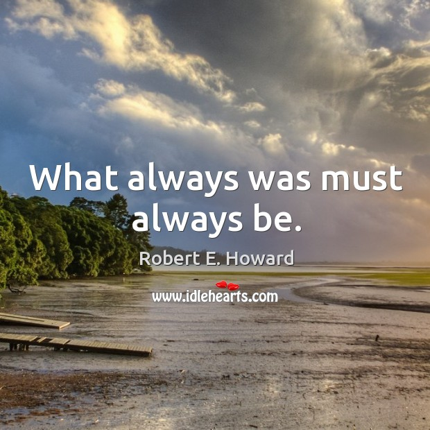 What always was must always be. Robert E. Howard Picture Quote