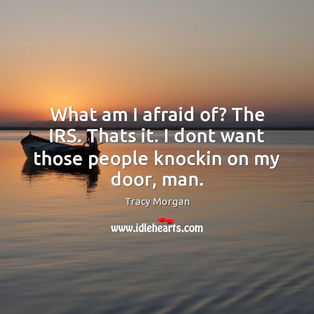 What am I afraid of? The IRS. Thats it. I dont want those people knockin on my door, man. Image