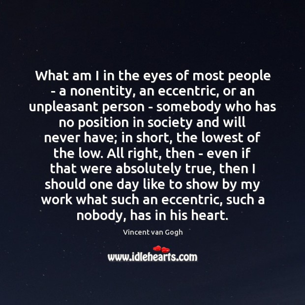 What am I in the eyes of most people – a nonentity, Vincent van Gogh Picture Quote