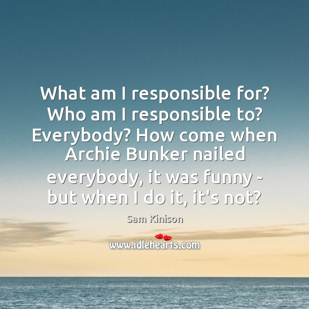 What am I responsible for? Who am I responsible to? Everybody? How Sam Kinison Picture Quote