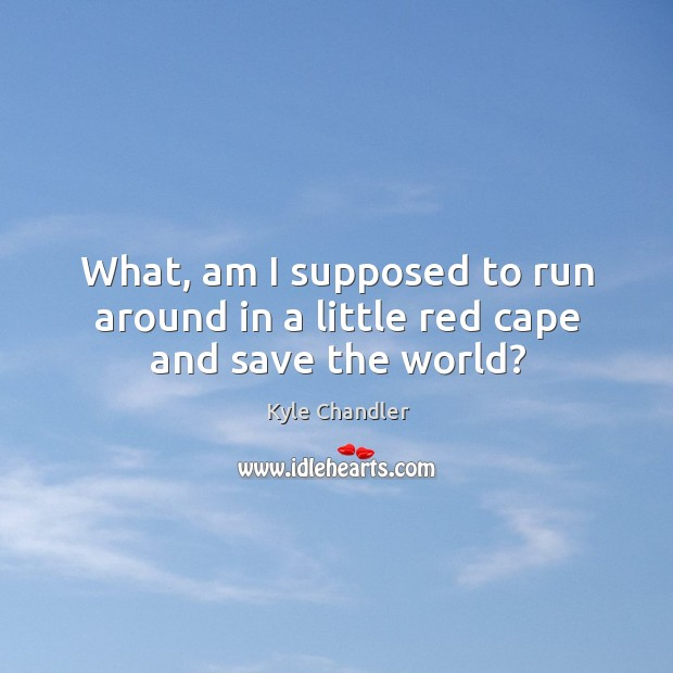 What, am I supposed to run around in a little red cape and save the world? Image