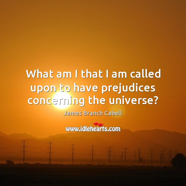 What am I that I am called upon to have prejudices concerning the universe? Image