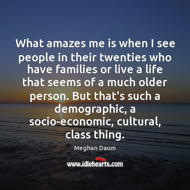 What amazes me is when I see people in their twenties who Image