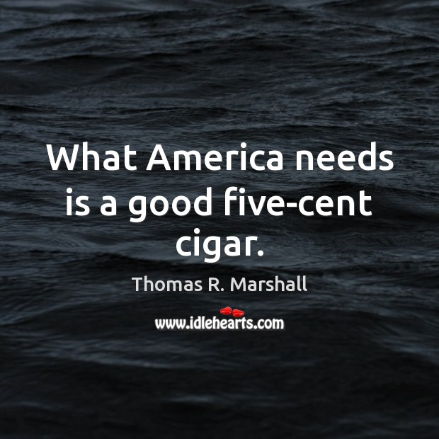 What America needs is a good five-cent cigar. Image