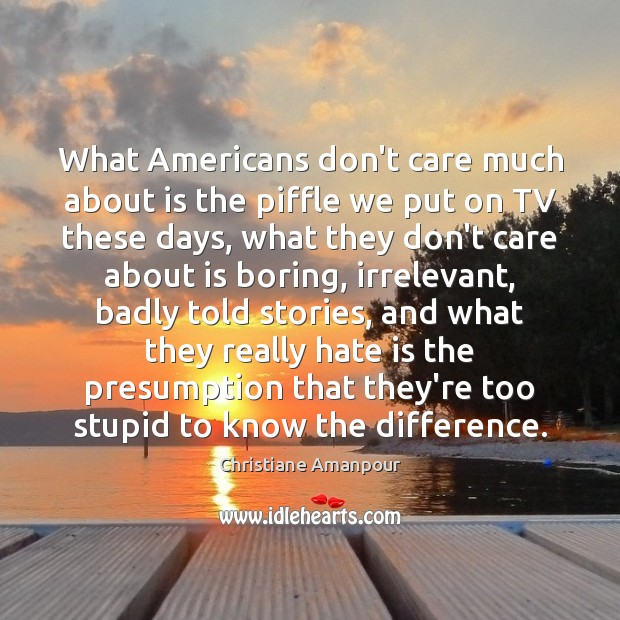 What Americans don't care much about is the piffle we put on Image