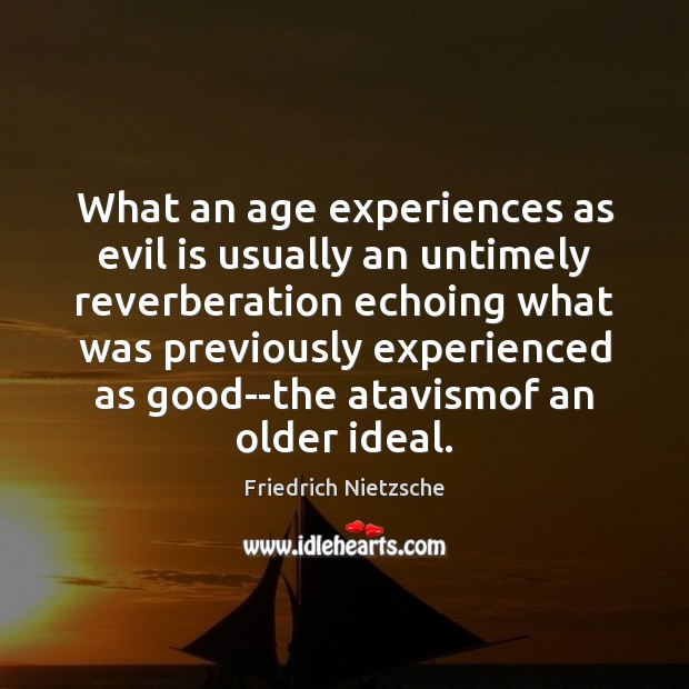 Image, What an age experiences as evil is usually an untimely reverberation echoing