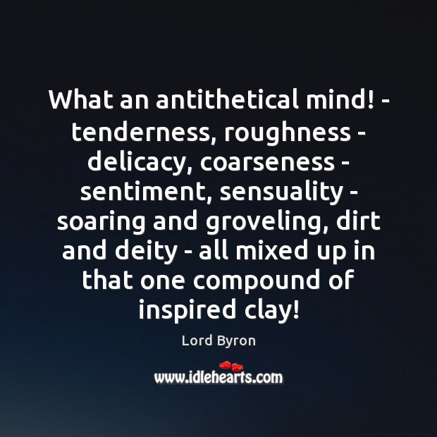 Image, What an antithetical mind! – tenderness, roughness – delicacy, coarseness – sentiment,