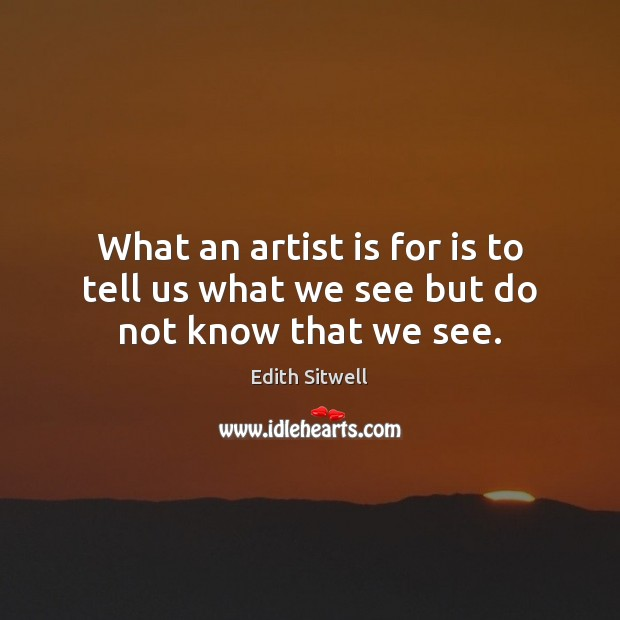 What an artist is for is to tell us what we see but do not know that we see. Image