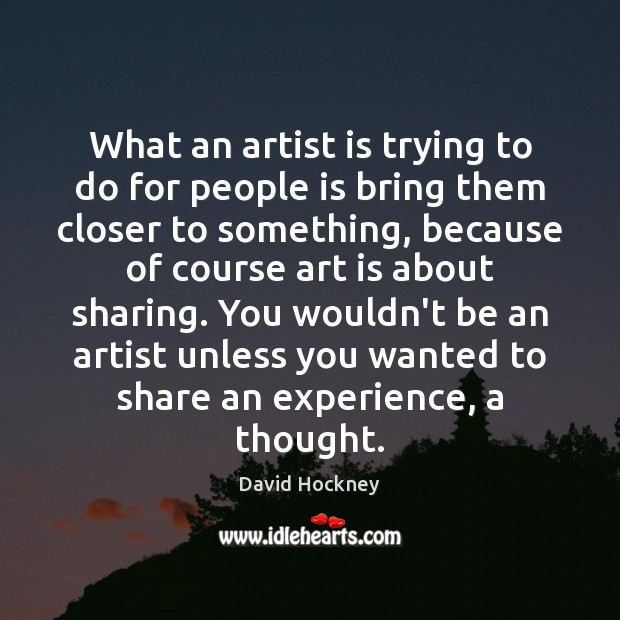 What an artist is trying to do for people is bring them David Hockney Picture Quote