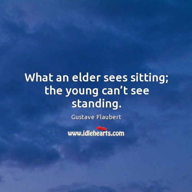 What an elder sees sitting; the young can't see standing. Image