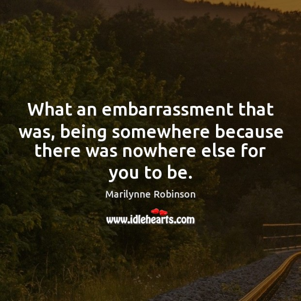 What an embarrassment that was, being somewhere because there was nowhere else Marilynne Robinson Picture Quote