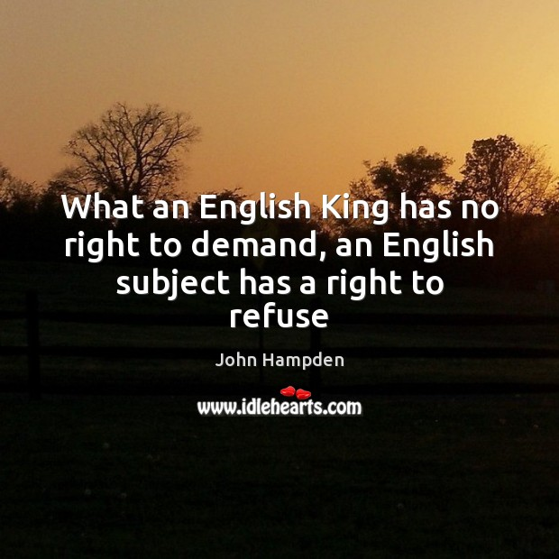 What an English King has no right to demand, an English subject has a right to refuse Image