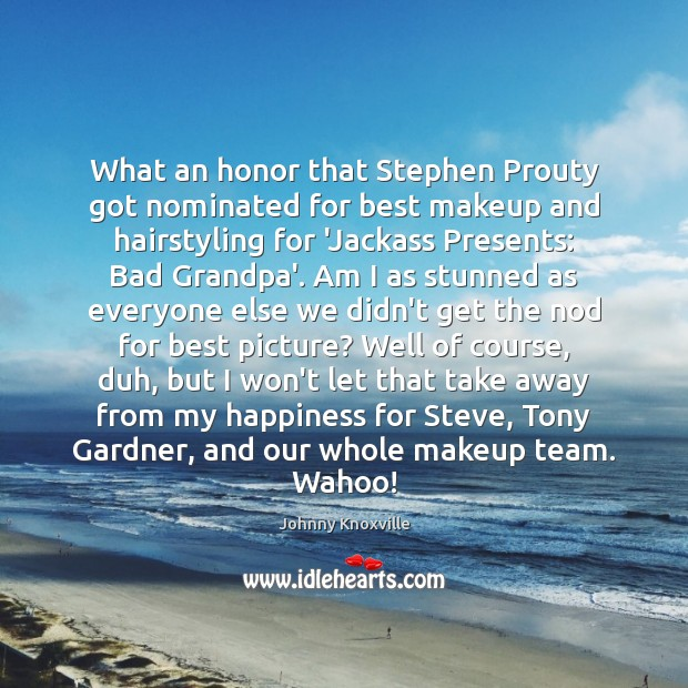 What an honor that Stephen Prouty got nominated for best makeup and Johnny Knoxville Picture Quote