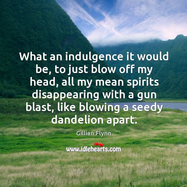 What an indulgence it would be, to just blow off my head, Gillian Flynn Picture Quote
