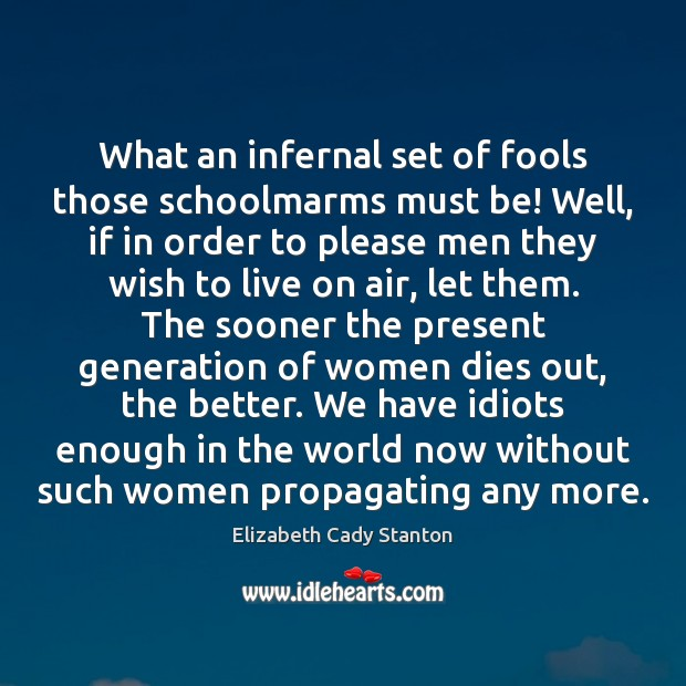 What an infernal set of fools those schoolmarms must be! Well, if Elizabeth Cady Stanton Picture Quote