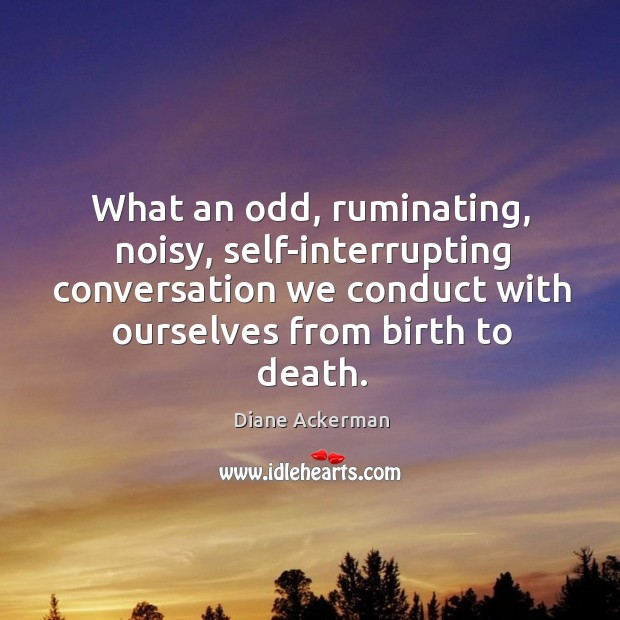 What an odd, ruminating, noisy, self-interrupting conversation we conduct with ourselves from Image