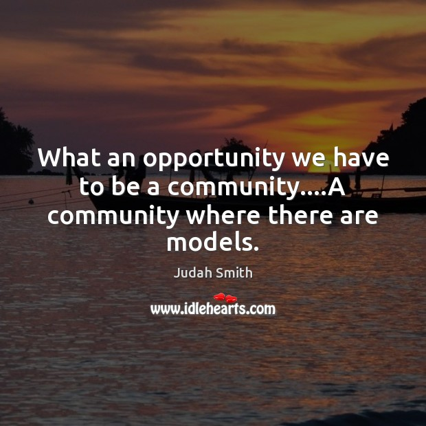 What an opportunity we have to be a community….A community where there are models. Judah Smith Picture Quote