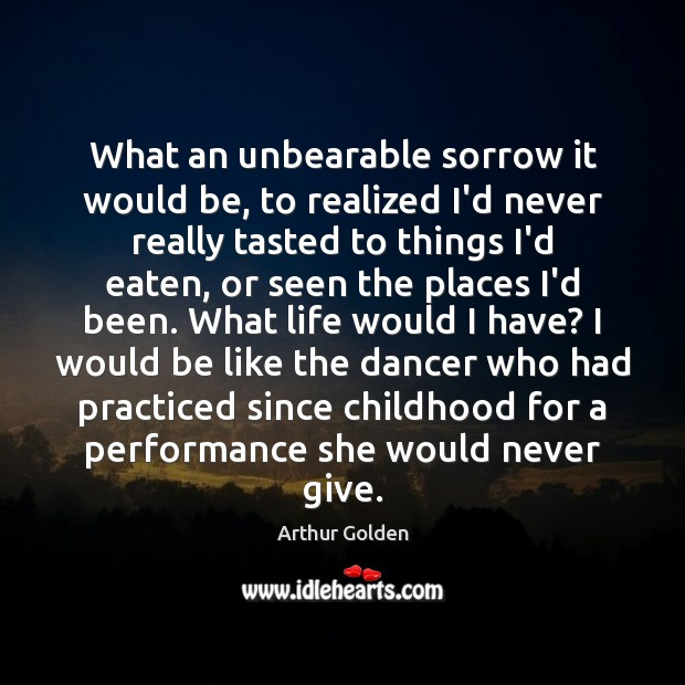 What an unbearable sorrow it would be, to realized I'd never really Arthur Golden Picture Quote