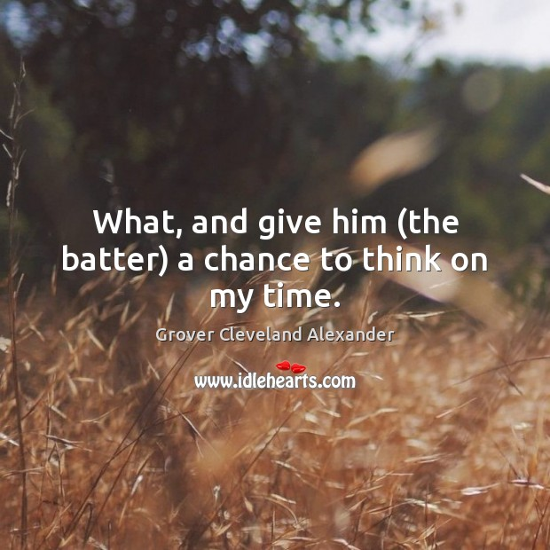 Image, What, and give him (the batter) a chance to think on my time.