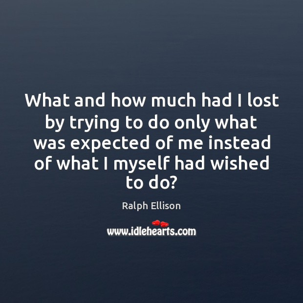 What and how much had I lost by trying to do only Ralph Ellison Picture Quote