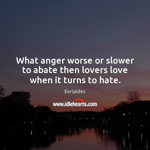 What anger worse or slower to abate then lovers love when it turns to hate. Image