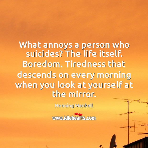 Image, What annoys a person who suicides? The life itself. Boredom. Tiredness that