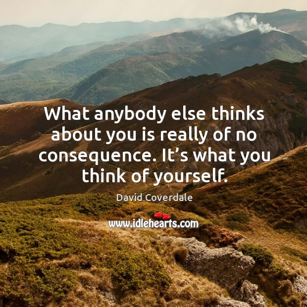Image, What anybody else thinks about you is really of no consequence. It's what you think of yourself.