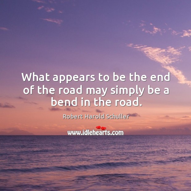 What appears to be the end of the road may simply be a bend in the road. Image