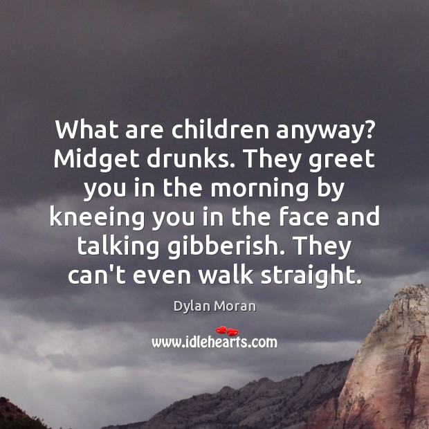Image, What are children anyway? Midget drunks. They greet you in the morning