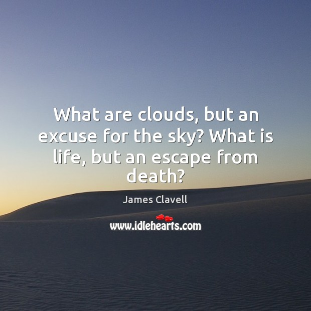 What are clouds, but an excuse for the sky? What is life, but an escape from death? James Clavell Picture Quote