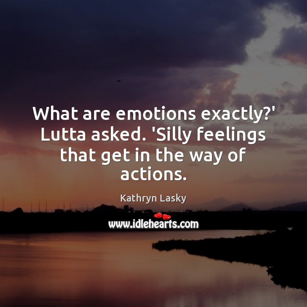 Image, What are emotions exactly?' Lutta asked. 'Silly feelings that get in the way of actions.