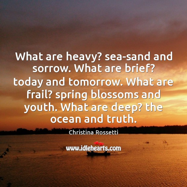 What are heavy? sea-sand and sorrow. What are brief? today and tomorrow. Image