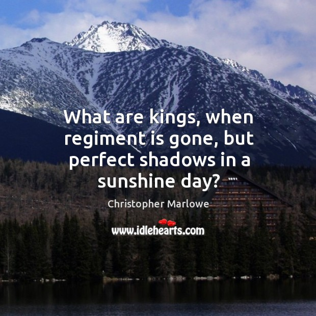 Image, What are kings, when regiment is gone, but perfect shadows in a sunshine day?