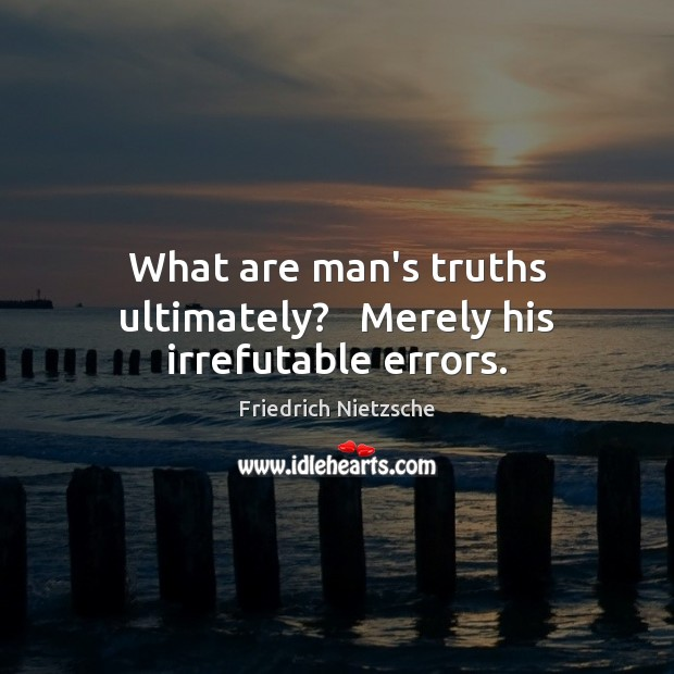 What are man's truths ultimately?   Merely his irrefutable errors. Image
