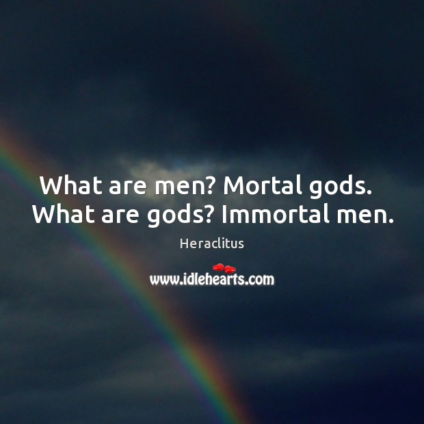 What are men? Mortal Gods.   What are Gods? Immortal men. Heraclitus Picture Quote