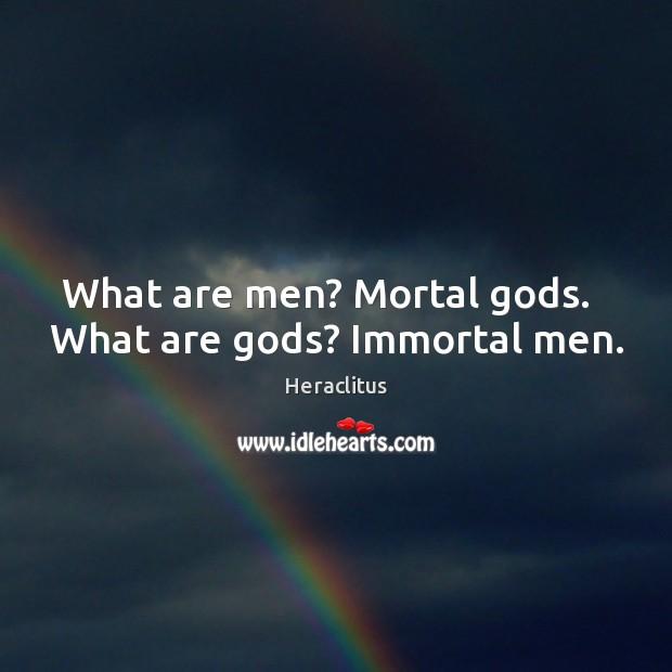 What are men? Mortal Gods.   What are Gods? Immortal men. Image