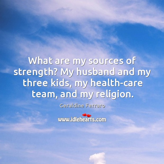 What are my sources of strength? my husband and my three kids, my health-care team, and my religion. Geraldine Ferraro Picture Quote