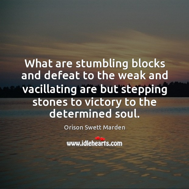 What are stumbling blocks and defeat to the weak and vacillating are Orison Swett Marden Picture Quote