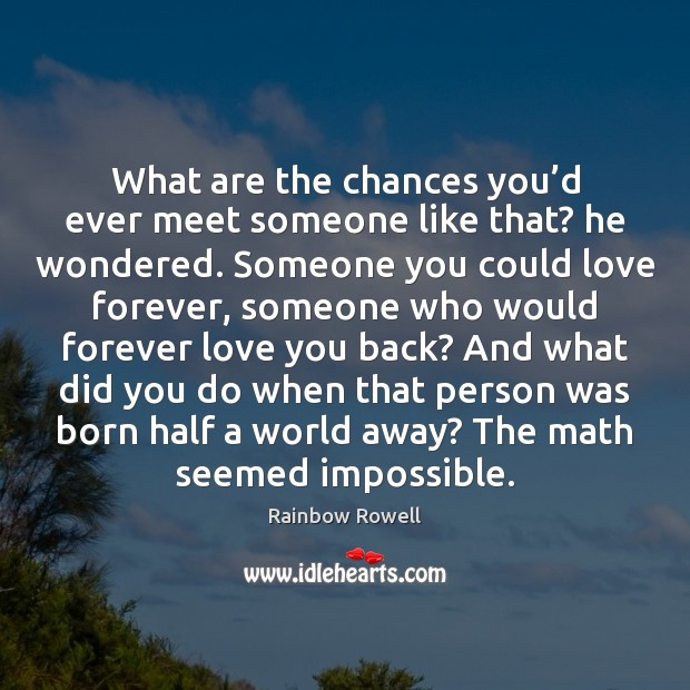 What are the chances you'd ever meet someone like that? he Rainbow Rowell Picture Quote