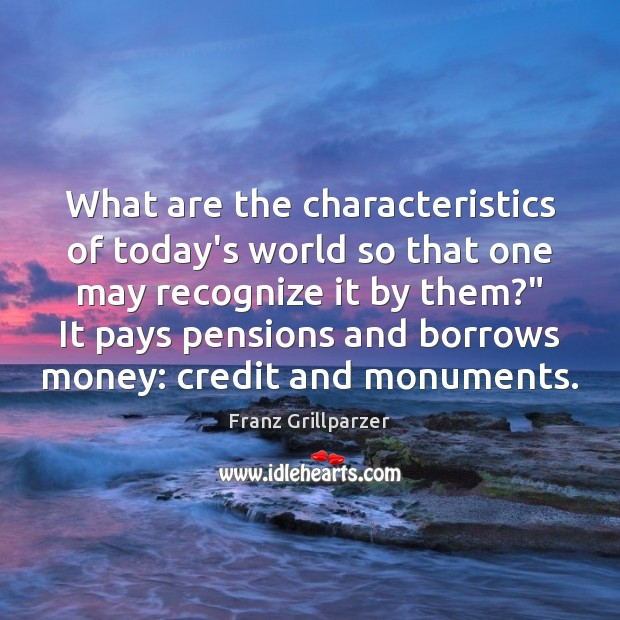 What are the characteristics of today's world so that one may recognize Franz Grillparzer Picture Quote