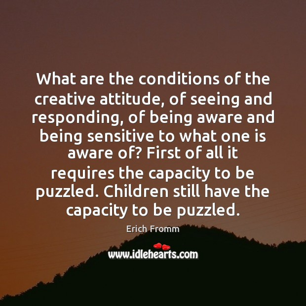 Image, What are the conditions of the creative attitude, of seeing and responding,