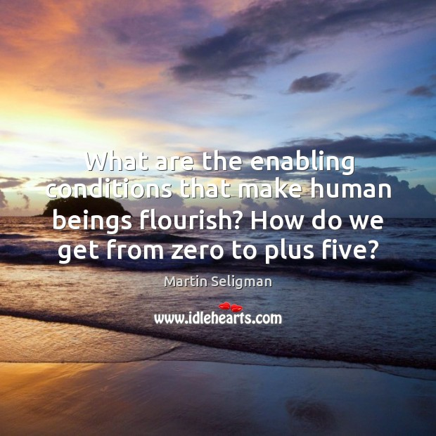 What are the enabling conditions that make human beings flourish? How do Martin Seligman Picture Quote