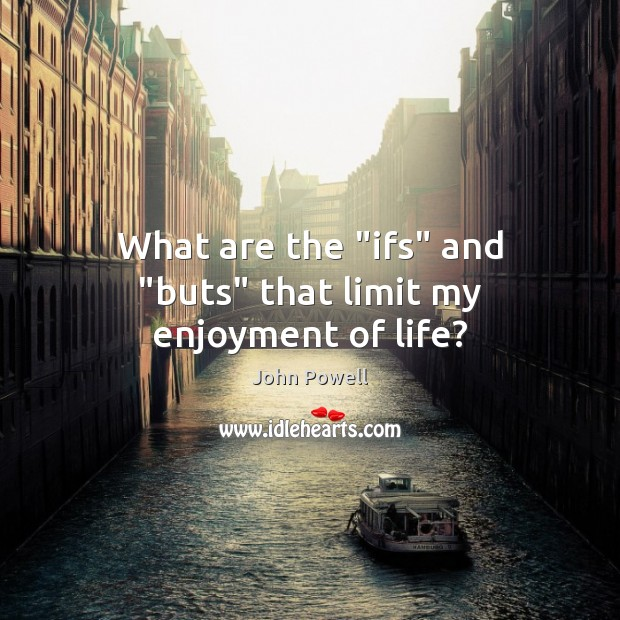 """John Powell Picture Quote image saying: What are the """"ifs"""" and """"buts"""" that limit my enjoyment of life?"""