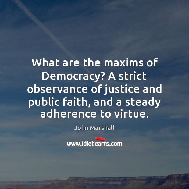 What are the maxims of Democracy? A strict observance of justice and John Marshall Picture Quote