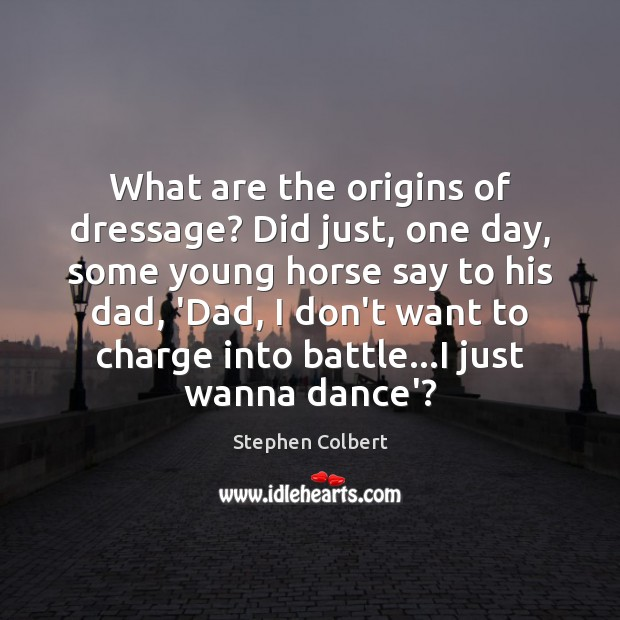 What are the origins of dressage? Did just, one day, some young Stephen Colbert Picture Quote