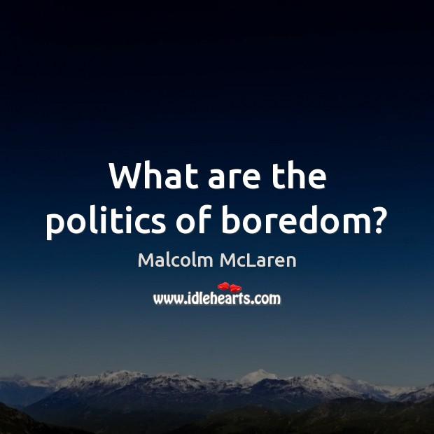 What are the politics of boredom? Malcolm McLaren Picture Quote